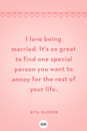 <p>I love being married. It's so great to find one special person you want to annoy for the rest of your life.</p>