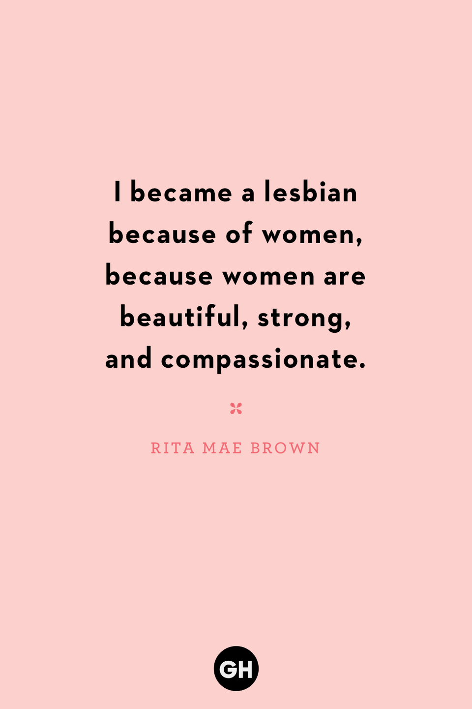 <p>I became a lesbian because of women, because women are beautiful, strong and compassionate.</p>