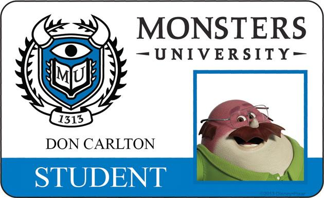 """DON CARLTON (voice of Joel Murray) Faced with the realities of the economic downturn, Midwestern sales monster Don Carlton finds himself going back to school to learn new skills and pursue a dream career in Scaring. One of Monsters University's """"mature"""" students and a founding member of the Oozma Kappa fraternity, Don brings his honest hardworking spirit to their endeavors, ensuring that his fellow brothers keep their various heads on straight and their array of eyes on the task at hands."""