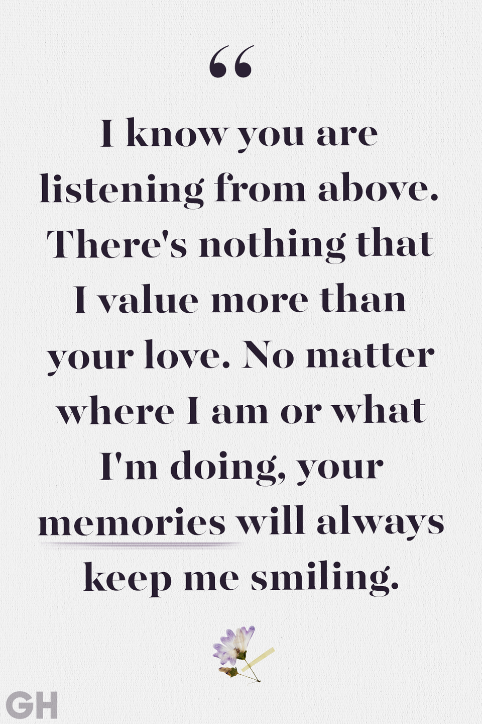 <p>I know you are listening from above. There's nothing that I value more than your love. No matter where I am or what I'm doing, your memories will always keep me smiling.</p>