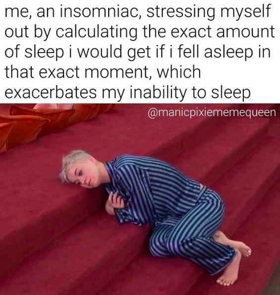 Image of Katy Perry wearing pajamas and lying on the stairs below text that reads: me, an insomniac, stressing myself out by calculating the exact amount of sleep i would get if i fell asleep in that exact moment, which exacerbates my inability to sleep