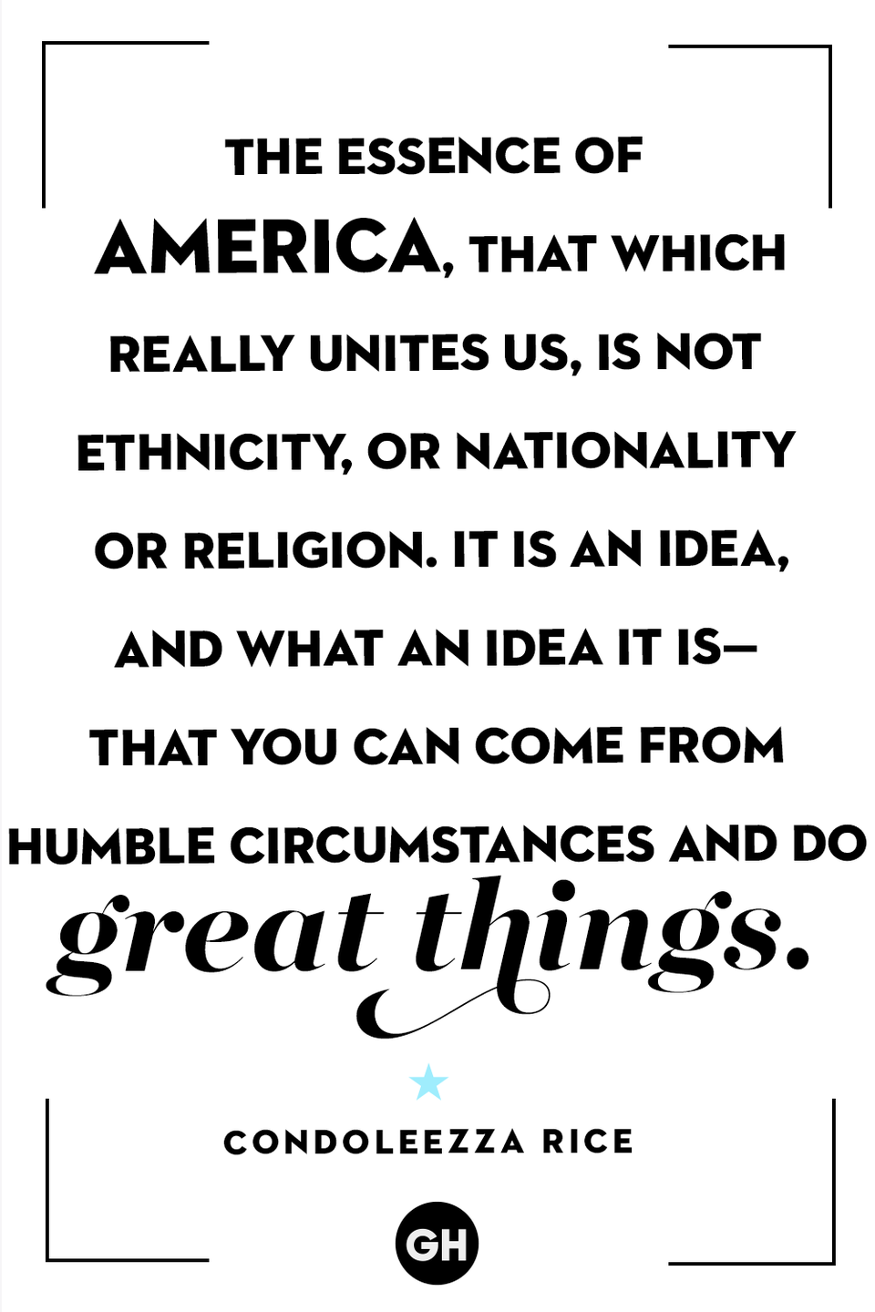 <p>The essence of America, that which really unites us, is not ethnicity or nationality or religion. It is an idea, and what an idea it is — that you can come from humble circumstances and do great things.</p>