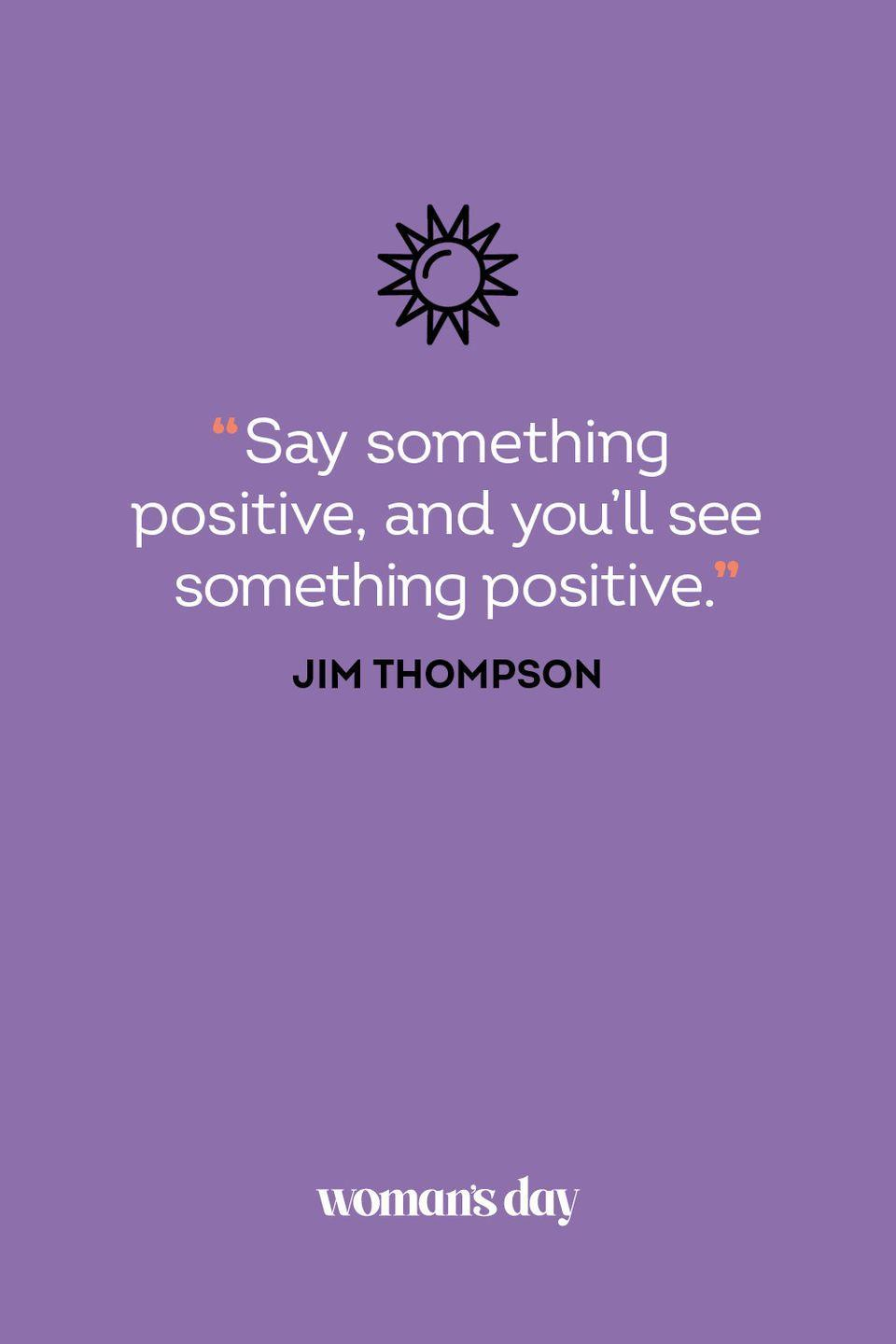 <p>Say something positive, and you'll see something positive.</p>