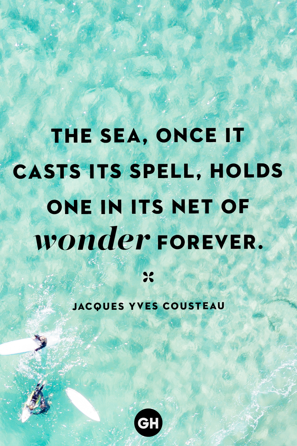 <p>The sea, once it casts its spell, holds one in its net of wonder forever.</p>