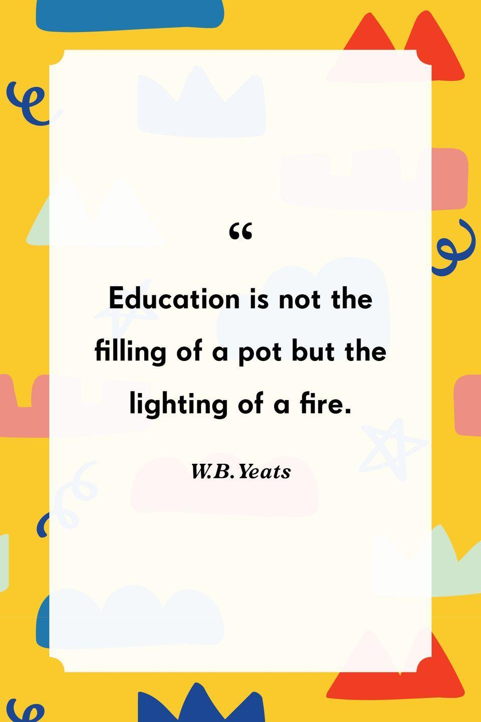 """<p>""""Education is not the filling of a pot but the lighting of a fire.""""<br></p>"""