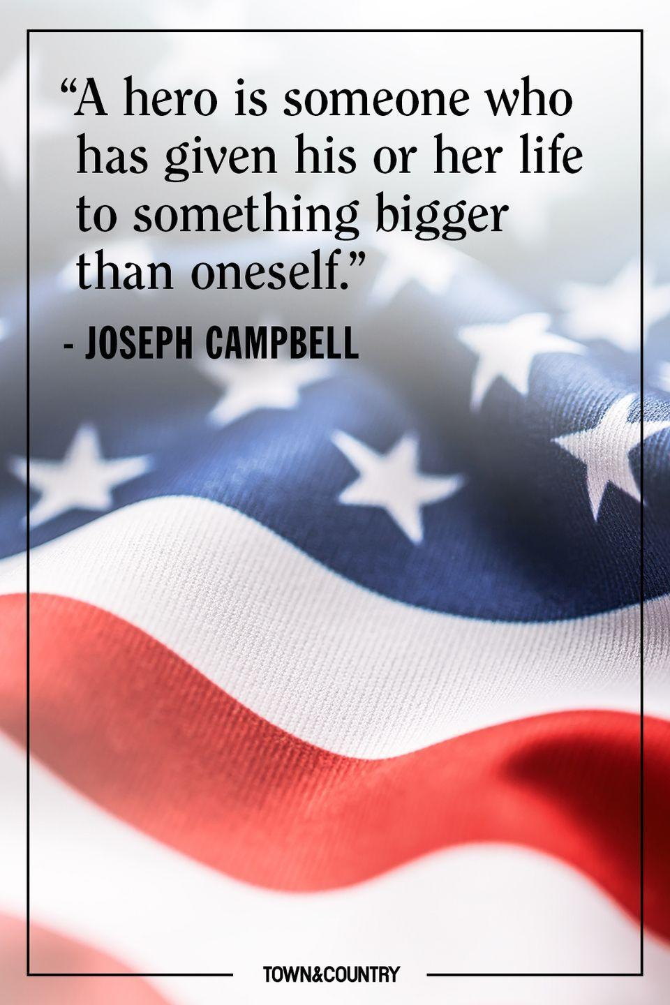 "<p>""A hero is someone who has given his or her life to something bigger than oneself.""</p><p>– Joseph Campbell</p>"