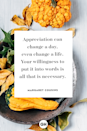 <p>Appreciation can change a day, even change a life. Your willingness to put it into words is all that is necessary.</p>