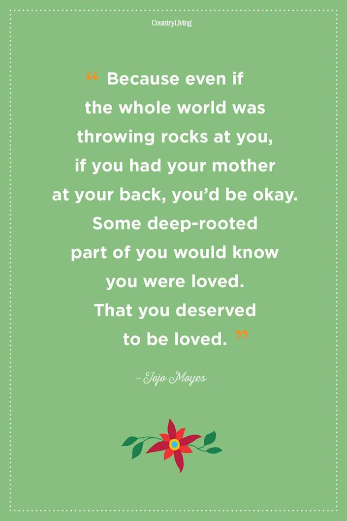"""<p>""""Because even if the whole world was throwing rocks at you, if you had your mother at your back, you'd be okay. Some deep-rooted part of you would know you were loved. That you deserved to be loved.""""</p>"""
