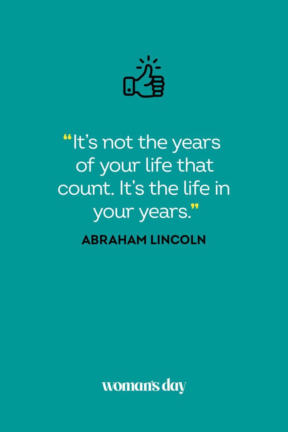 <p>It's not the years of your life that count. It's the life in your years.</p>