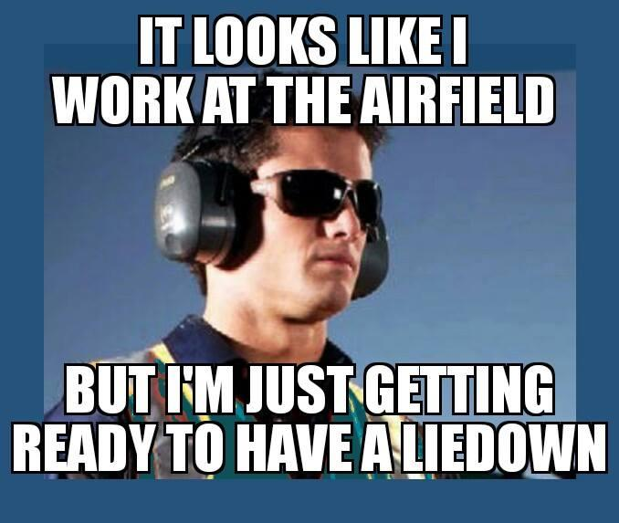 it looks like I work at the airfield, but I'm just getting ready to have a liedown