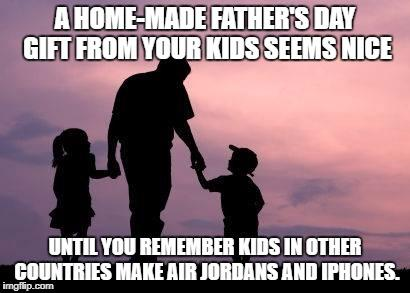 A homemade Father's Day gift from your kids seems nice, until you remember kids in other countries make Air Jordans and iPhones.