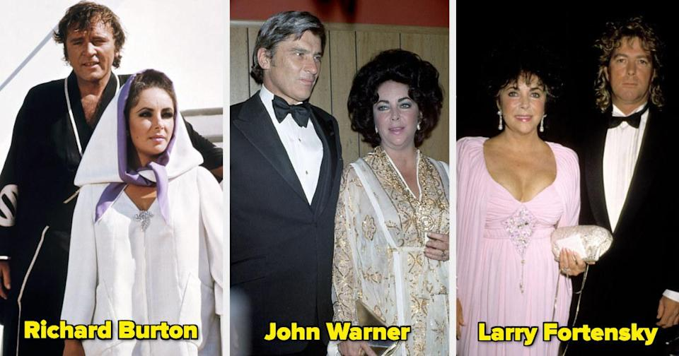 Marriages: 8 (Husbands: 7)American socialite Conrad Hilton Jr. (1950–51),actor Michael Wilding (1952–57), theater producer Mike Todd (1957–58),singer Eddie Fisher (1959–64),actor Richard Burton (1964–74, 1975–76), politician John W. Warner (1976–82), andconstruction worker Larry Fortensky (1991–96).