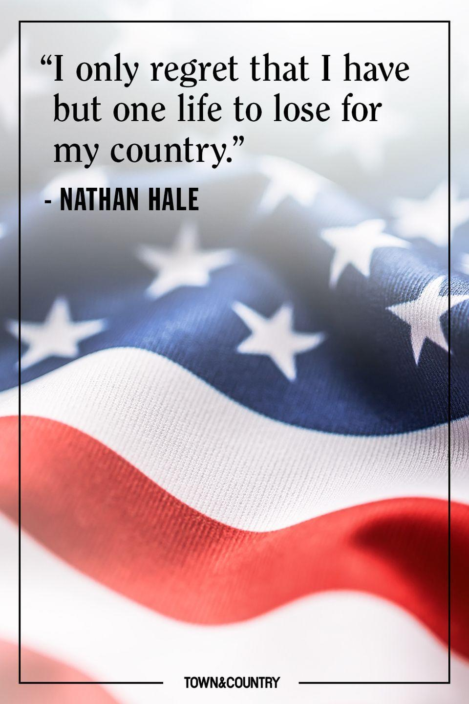 "<p>""I only regret that I have but one life to lose for my country.""</p><p>– Nathan Hale</p>"