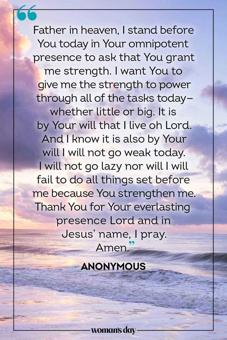 """<p>Father in heaven, I stand before You today in Your omnipotent presence to ask that You grant me strength. I want You to give me the strength to power through all of the tasks today — whether little or big. It is by Your will that I live oh Lord. And I know it is also by Your will I will not go weak today. I will not go lazy nor will I will fail to do all things set before me because You strengthen me. Thank You for Your everlasting presence Lord and in Jesus' name, I pray.</p><p>Amen.</p><p>— <a href=""""https://www.holylandprayer.com/prayer_for/powerful-prayers-for-today/"""" rel=""""nofollow noopener"""" target=""""_blank"""" data-ylk=""""slk:Anonymous"""" class=""""link rapid-noclick-resp"""">Anonymous</a></p>"""