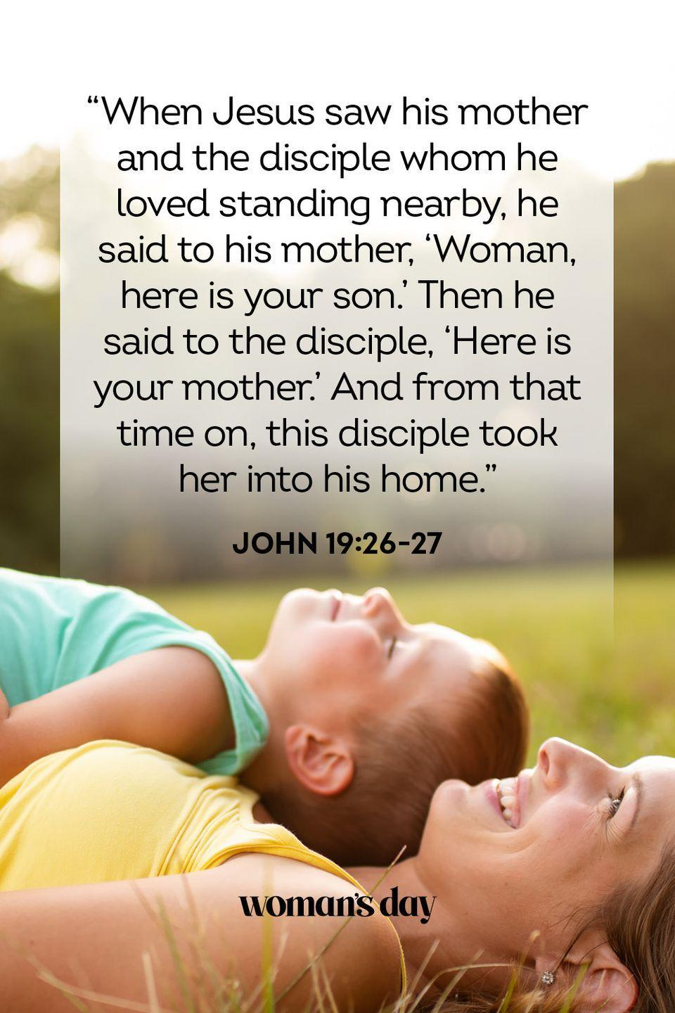 "<p>""When Jesus saw his mother and the disciple whom he loved standing nearby, he said to his mother, 'Woman, here is your son.' Then he said to the disciple, 'Here is your mother.' And from that time on, this disciple took her into his home.""</p><p><strong>The Good News: </strong>Jesus' unwavering love for His mother, Mary, set the standard for how children should honor their own mothers. </p>"