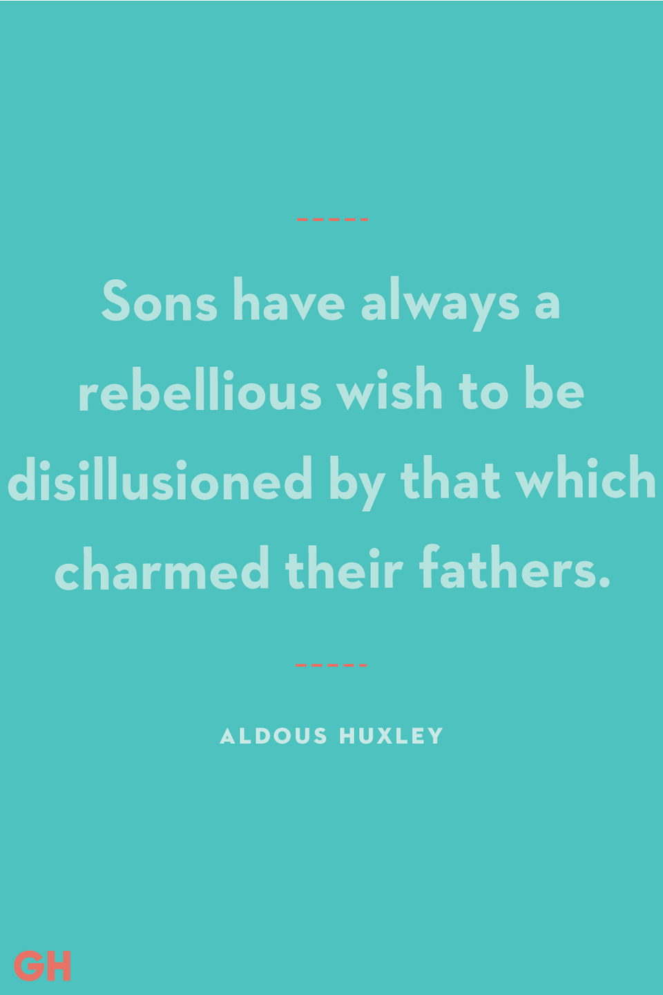 <p>Sons have always a rebellious wish to be disillusioned by that which charmed their fathers.</p>