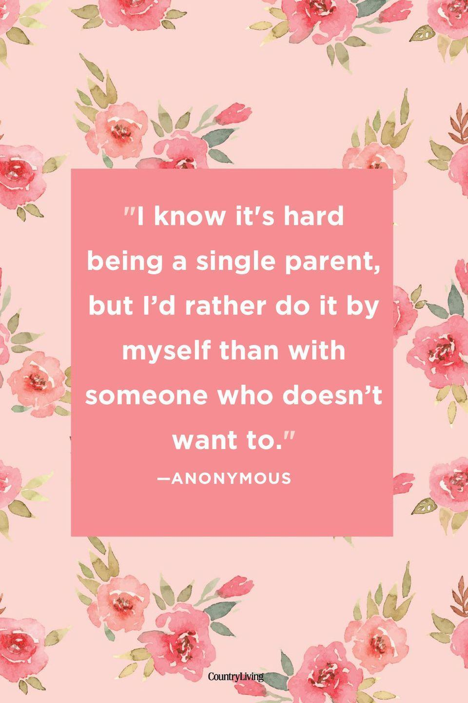 "<p>""I know it's hard being a single parent, but I'd rather do it by myself than with someone who doesn't want to.""</p>"