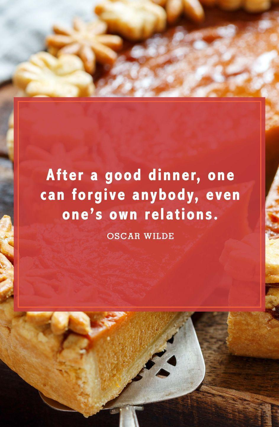 """<p>""""After a good dinner, one can forgive anybody, even one's own relations.""""</p>"""