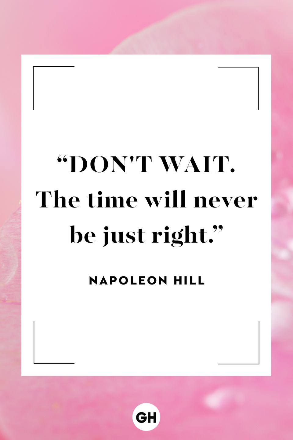 <p>Don't wait. The time will never be just right.</p>
