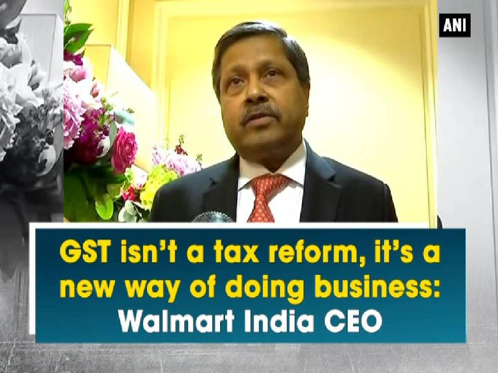 The Chief Executive Officer of Walmart India, Krish Iyer praised the roll out of the Goods and Service Tax and believed that GST is a game changing reform. Iyer stressed said GST is not just a tax reform its a new way of doing business. He further added its implementation will remove barriers and will eventually help in bringing down prices of essential commodities.