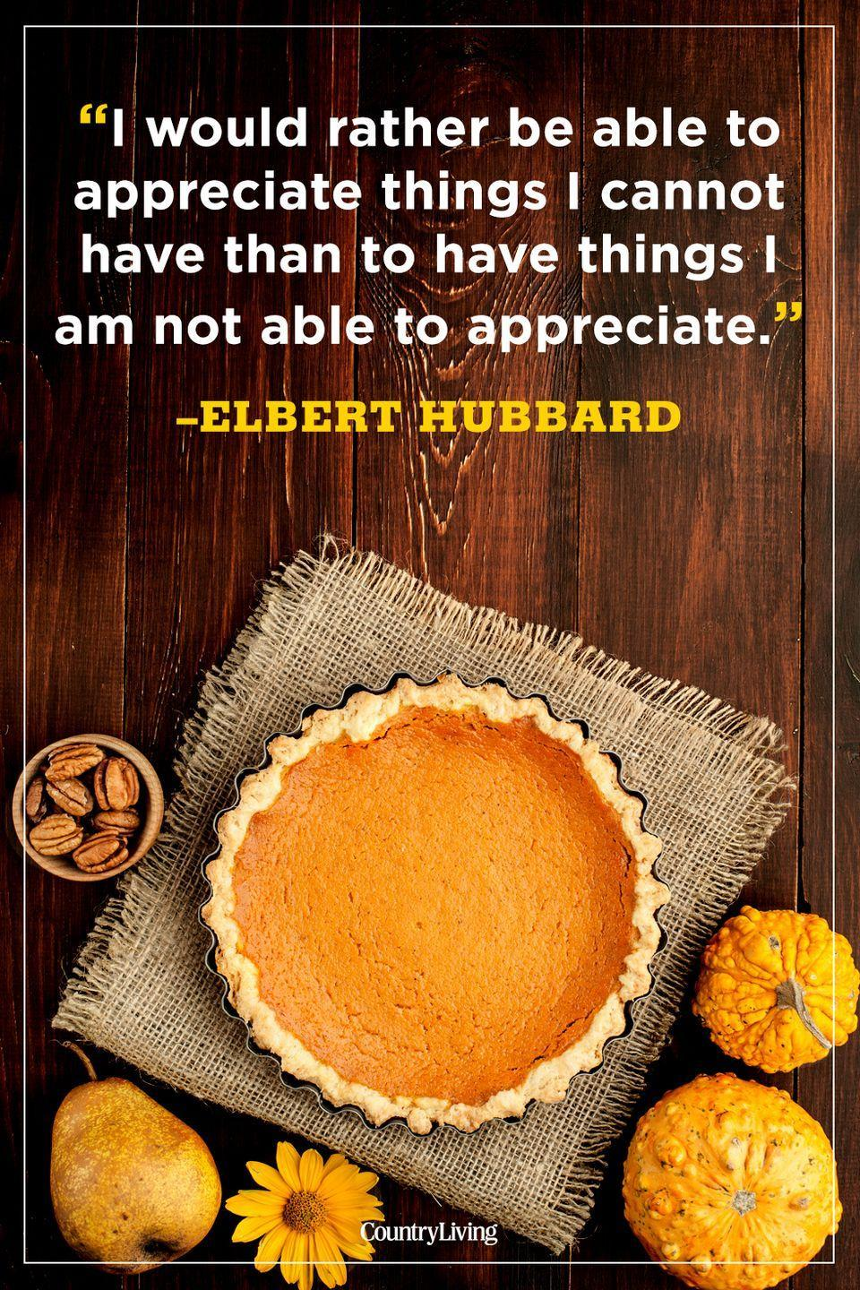 """<p>""""I would rather be able to appreciate things I cannot have than to have things I am not able to appreciate.""""</p><p><strong>RELATED:</strong> <a href=""""https://www.countryliving.com/food-drinks/g1395/best-thanksgiving-recipes/"""" rel=""""nofollow noopener"""" target=""""_blank"""" data-ylk=""""slk:Country Living's Best-Ever Thanksgiving Recipes"""" class=""""link rapid-noclick-resp"""">Country Living's Best-Ever Thanksgiving Recipes</a></p>"""