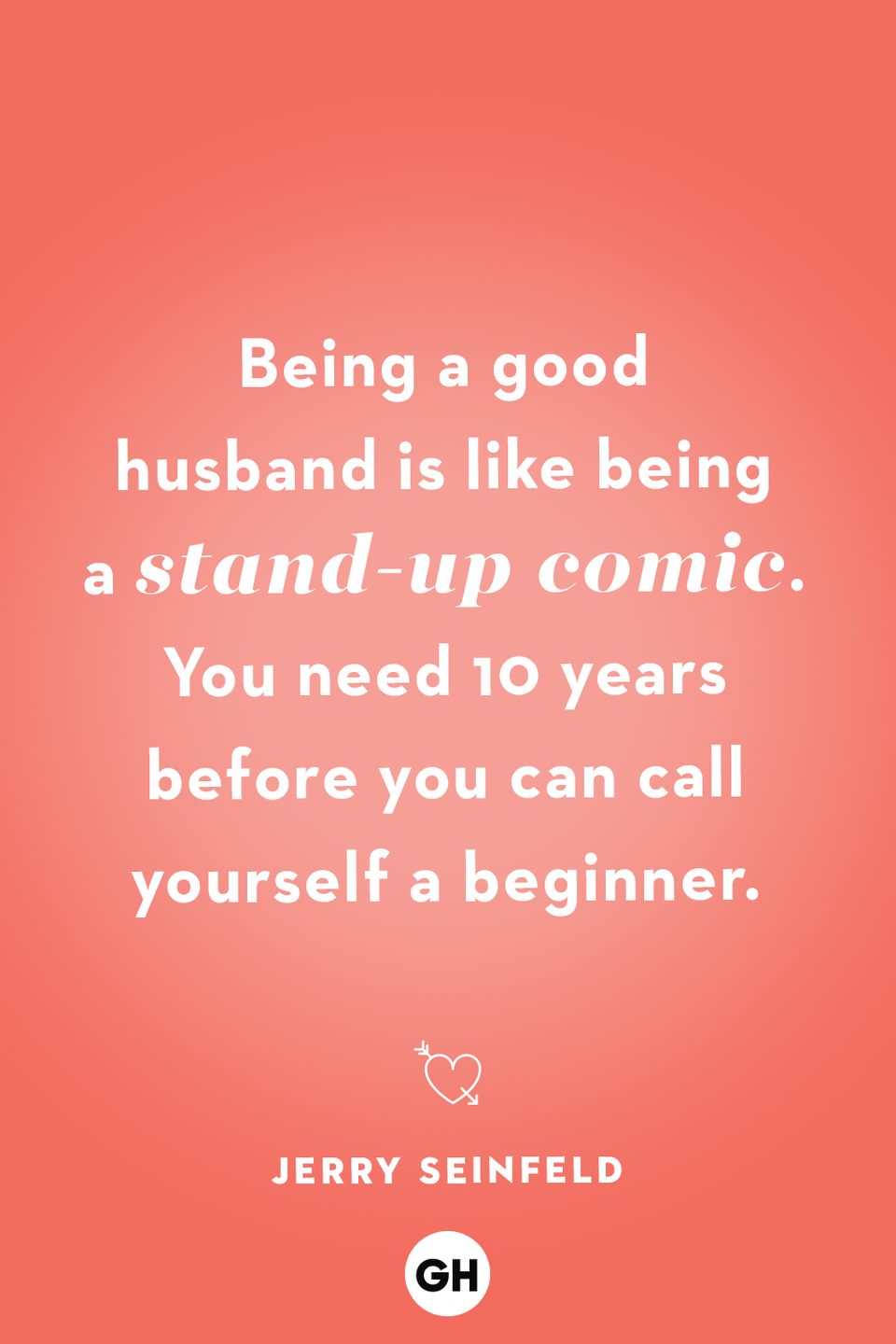 <p>Being a good husband is like being a stand-up comic. You need 10 years before you can call yourself a beginner.</p>