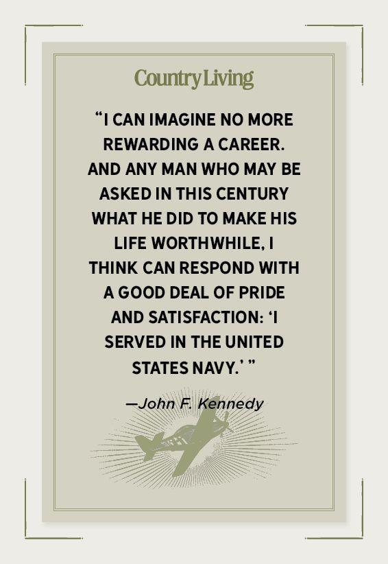 """<p>""""I can imagine no more rewarding a career. And any man who may be asked in this century what he did to make his life worthwhile, I think can respond with a good deal of pride and satisfaction: 'I served in the United States Navy.' """"</p>"""