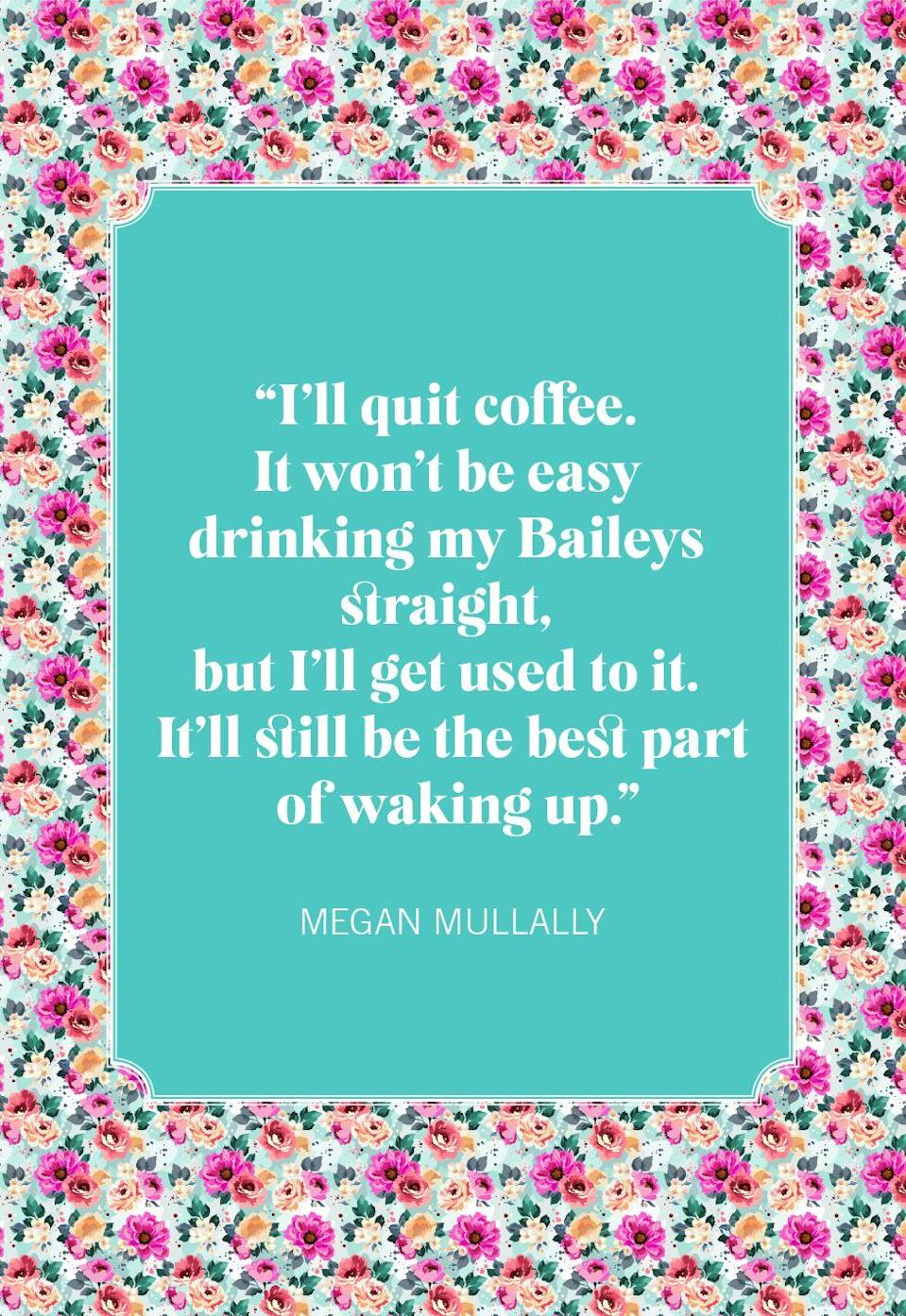 """<p>""""I'll quit coffee. It won't be easy drinking my Baileys straight, but I'll get used to it. It'll still be the best part of waking up.""""</p>"""