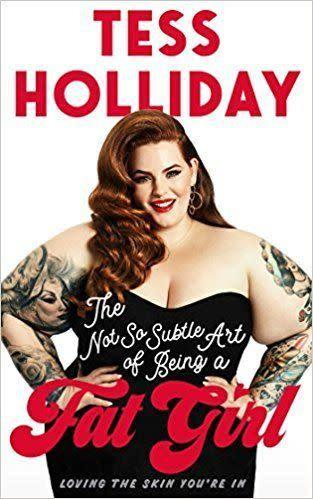 From Goodreads: &quot;Plus-size supermodel Tess Holliday&amp;rsquo;s passionate plea for modern women, whoever and wherever they are, to be comfortable in their own skin. In her first book, she shares her powerful personal story and offers inspiration and tips to women everywhere that will help them not merely survive, but thrive and chart their own course to acceptance, power, and true beauty.&quot; <span>Get it here</span>.&amp;nbsp;