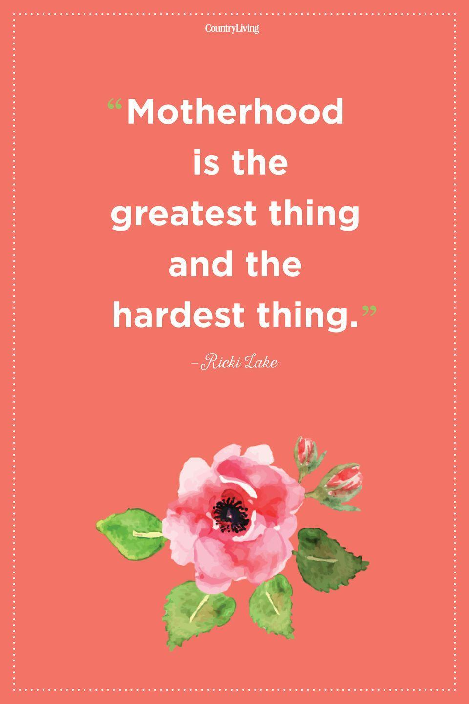 "<p>""Motherhood is the greatest thing and the hardest thing.""</p>"