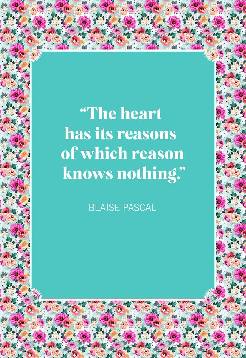 "<p>""The heart has its reasons of which reason knows nothing.""</p>"