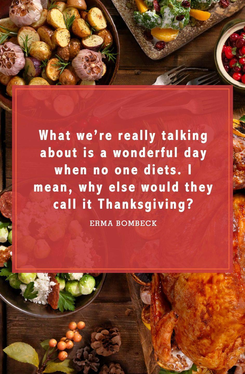 "<p>""What we're really talking about is a wonderful day when no one diets. I mean, why else would they call it Thanksgiving?""</p>"
