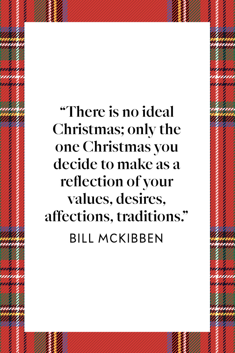 "<p>""There is no ideal Christmas; only the one Christmas you decide to make as a reflection of your values, desires, affections, traditions,"" environmentalist Bill McKibben said in the self-help book <a href=""https://www.amazon.com/Hundred-Dollar-Holiday-Joyful-Christmas/dp/1476754799?tag=syn-yahoo-20&ascsubtag=%5Bartid%7C10072.g.34536312%5Bsrc%7Cyahoo-us"" rel=""nofollow noopener"" target=""_blank"" data-ylk=""slk:Hundred Dollar Holiday: The Case For a More Joyful Christmas."" class=""link rapid-noclick-resp""><em>Hundred Dollar Holiday: The Case For a More Joyful Christmas</em>.</a></p>"