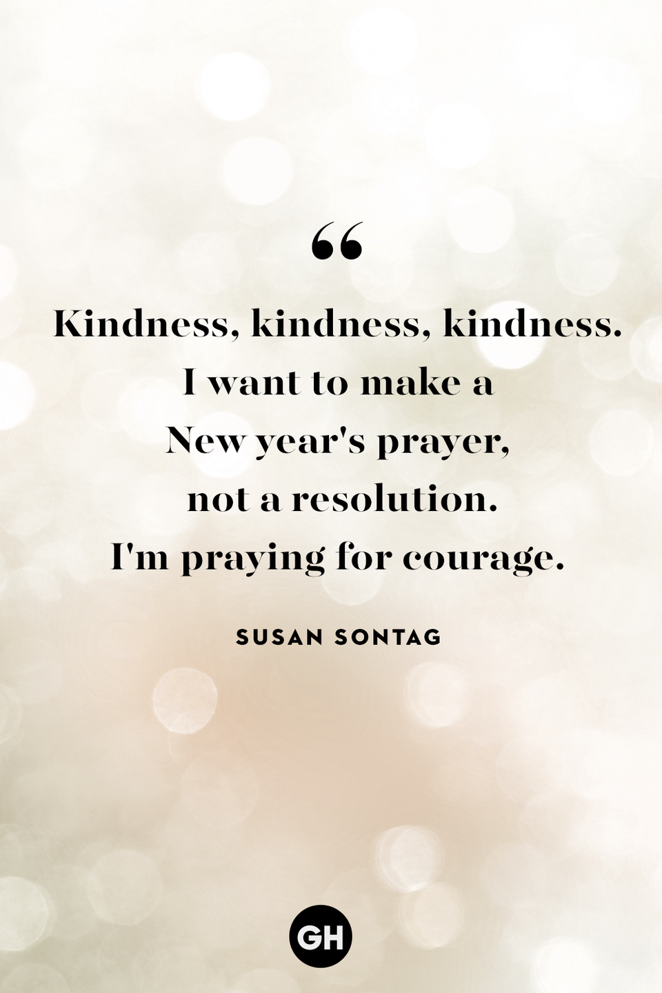 <p>Kindness, kindness, kindness. I want to make a New year's prayer, not a resolution. I'm praying for courage.</p>