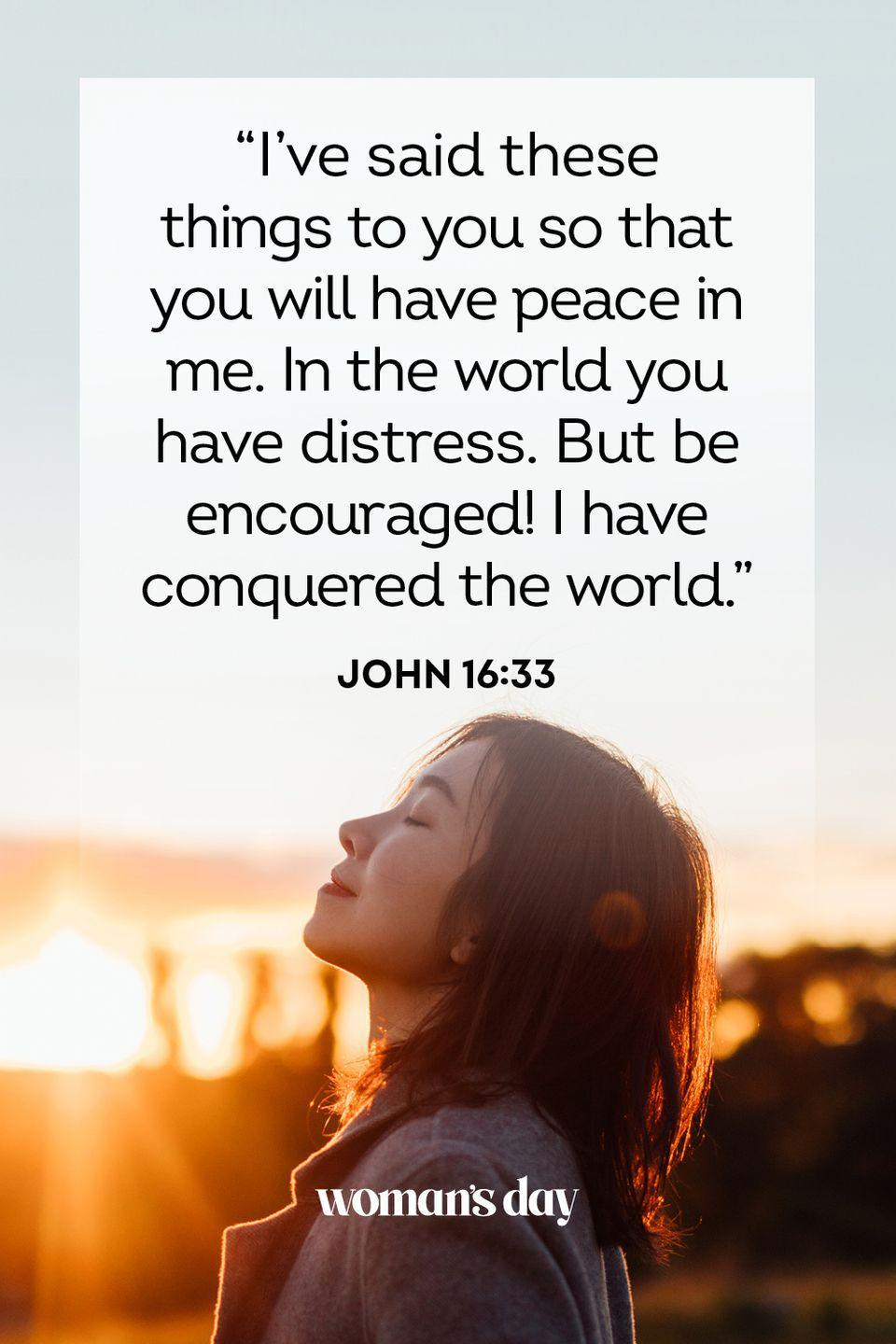 """<p>""""I've said these things to you so that you will have peace in me. In the world you have distress. But be encouraged! I have conquered the world."""" — John 16:33</p><p><strong>The Good News</strong>: In this life, there will be hardships, but they only last so long. Be at peace knowing that it'll all be over soon.</p>"""