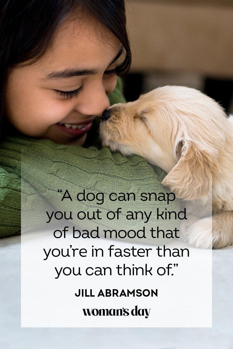 """<p>""""A dog can snap you out of any kind of bad mood that you're in faster than you can think of.""""</p>"""