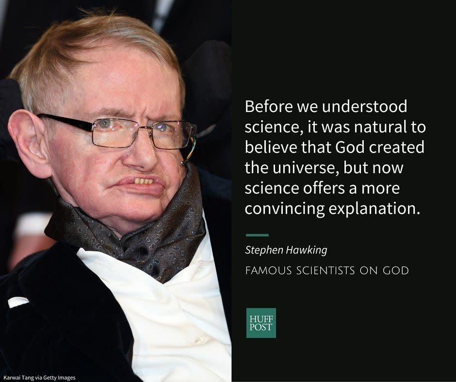 "After years of hinting at it, physicist Stephen Hawking <a href=""http://www.huffingtonpost.com/2014/09/25/stephen-hawking-atheist_n_5882860.html"" rel=""nofollow noopener"" target=""_blank"" data-ylk=""slk:confirmed"" class=""link rapid-noclick-resp"">confirmed</a> to the press in 2014&nbsp;that he was an atheist. Hawkings doesn't believe in a heaven or an afterlife and says that the miracles of religion ""aren't compatible"" with science.<br><br>In an interview with the Spanish newspaper El Mundo, Hawking <a href=""http://www.huffingtonpost.com/2014/09/25/stephen-hawking-atheist_n_5882860.html"" rel=""nofollow noopener"" target=""_blank"" data-ylk=""slk:said"" class=""link rapid-noclick-resp"">said</a>:&nbsp;<br><br><i>""Before we understood science, it was natural to believe that God created the universe, but now science offers a more convincing explanation.""</i>"