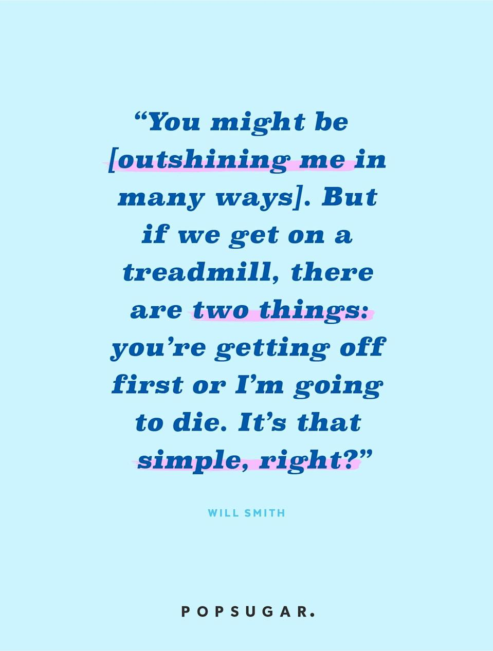 """<p><b>Quote:</b></p> <p>""""You might have more talent than me, you might be smarter than me, you might be sexier than me, you might be all of those things you got it on me in nine categories. But if we get on the treadmill together, there are two things: You're getting off first, or I'm going to die. It's really that simple, right?""""</p> <p><strong>Lesson to learn:</strong></p> <p>Someone else may be better than you in some ways, perhaps because they are naturally gifted, but perseverance and hard work can always win out over talent.</p>"""