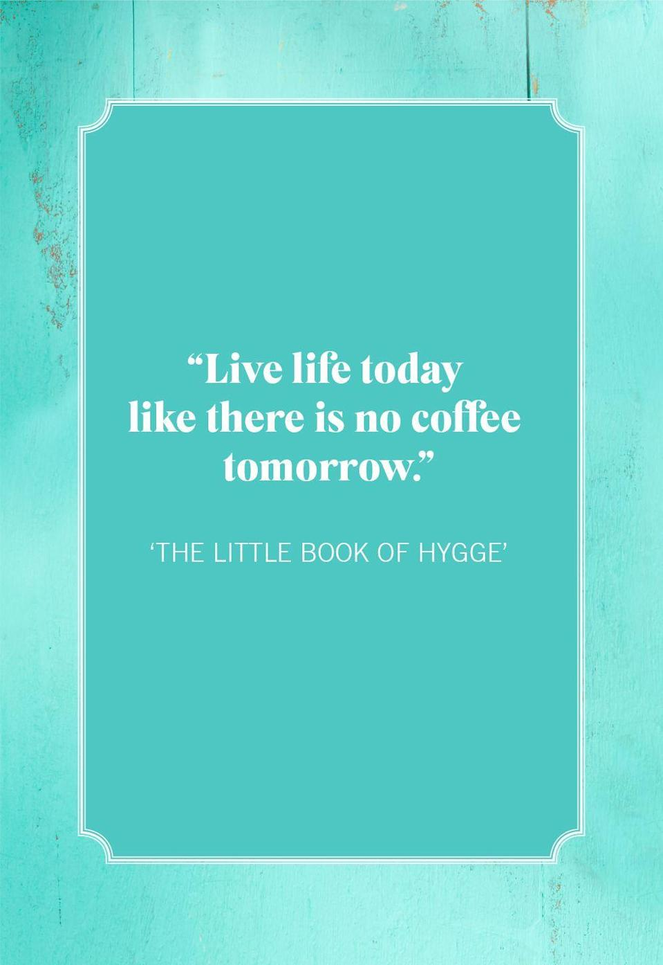 """<p>""""Live life today like there is no coffee tomorrow.""""</p>"""