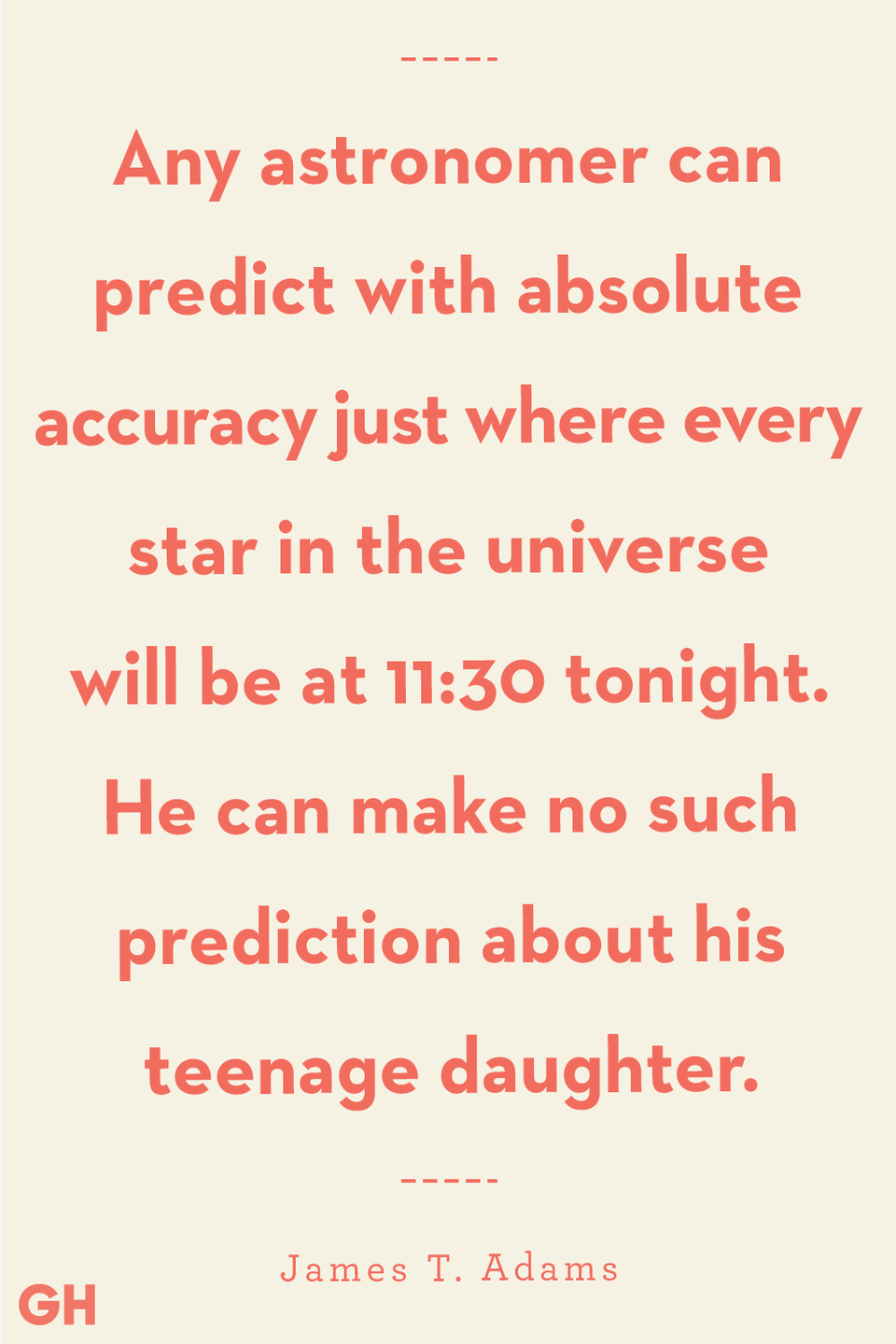 <p>Any astronomer can predict with absolute accuracy just where every star in the universe will be at 11:30 tonight. He can make no such prediction about his teenage daughter.</p>