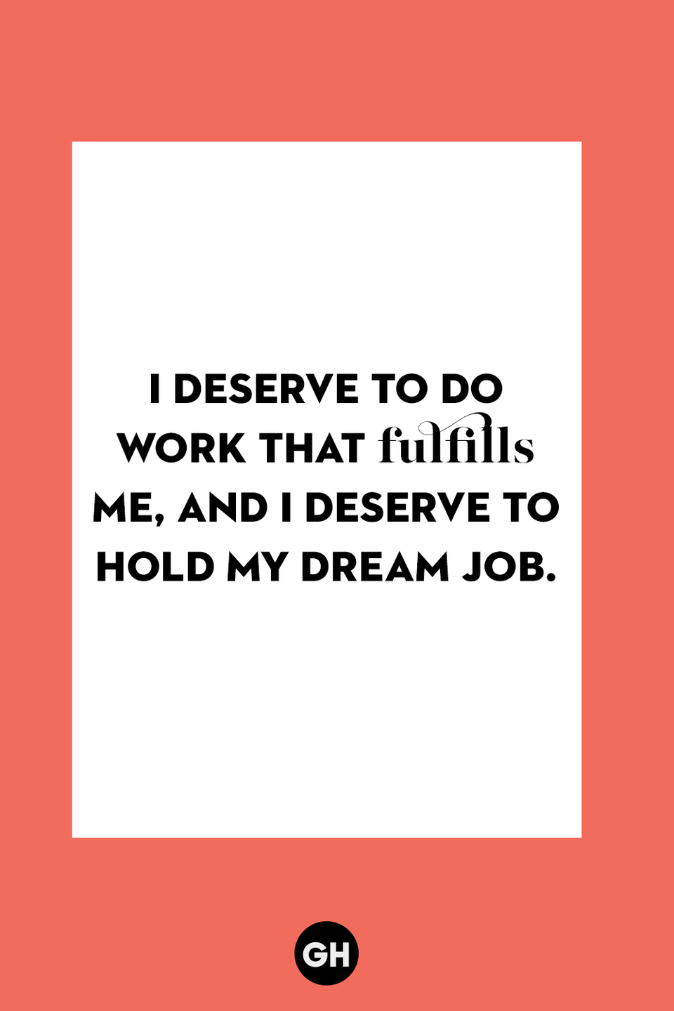<p>I deserve to do work that fulfills me, and I deserve to hold my dream job.</p>