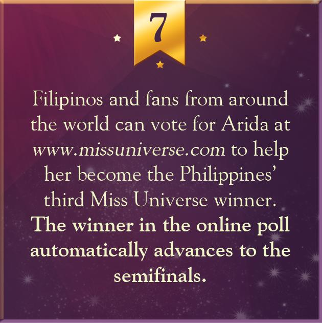 7. Filipinos and fans from around the world can vote for Arida at www.missuniverse.com to help her become the Philippines' third Miss Universe winner. The winner in the online poll automatically advances to the semifinals.