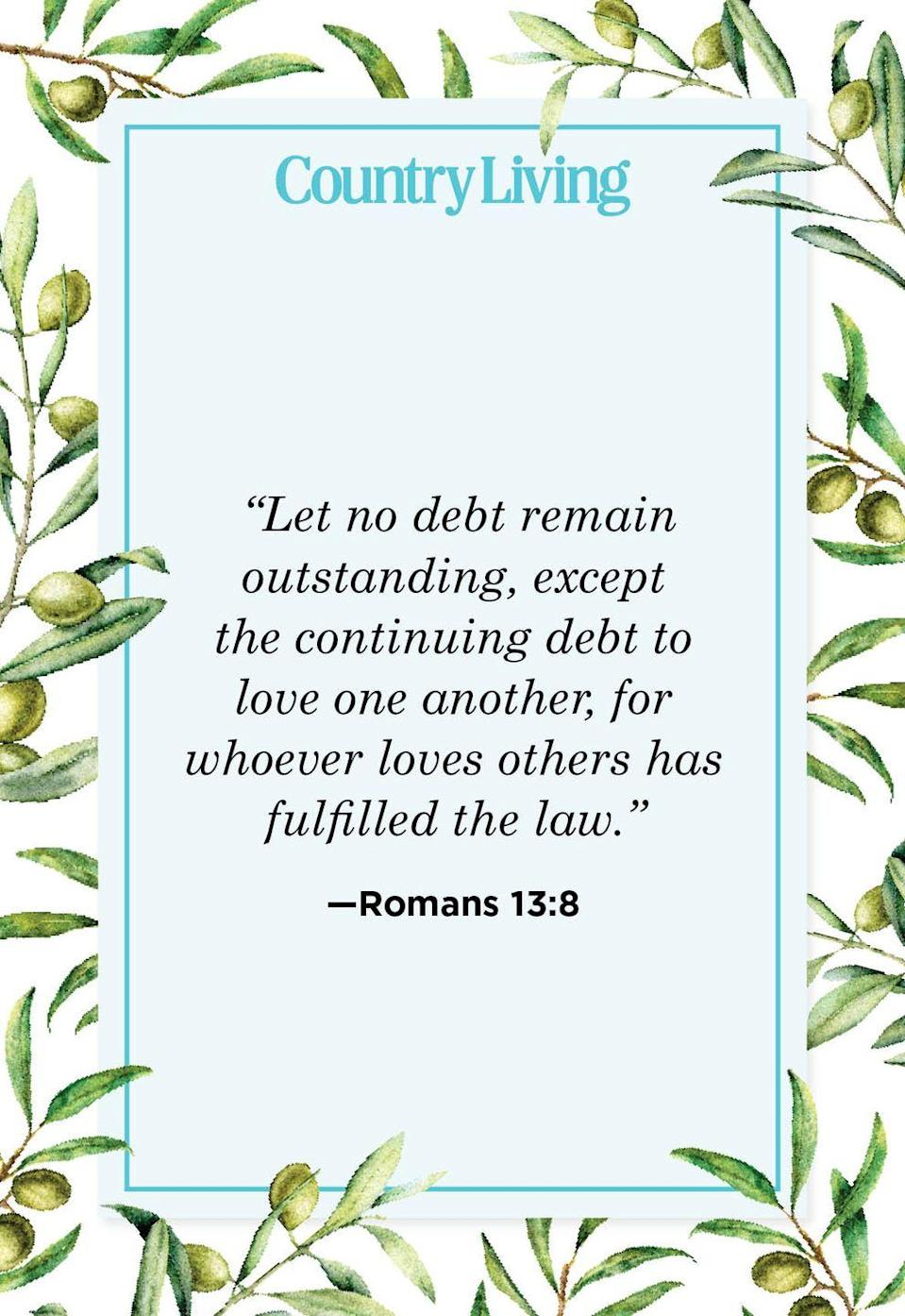 """<p>""""Let no debt remain outstanding, except the continuing debt to love one another, for whoever loves others has fulfilled the law.""""</p>"""