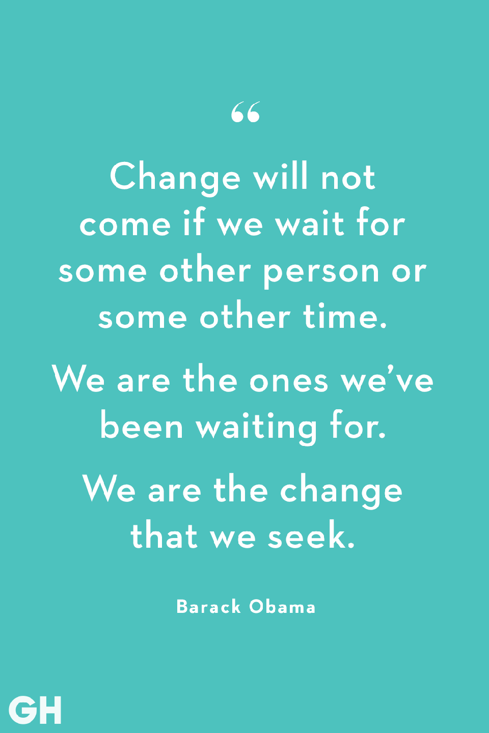 <p>Change will not come if we wait for some other person or some other time. We are the ones we've been waiting for. We are the change that we seek.</p>