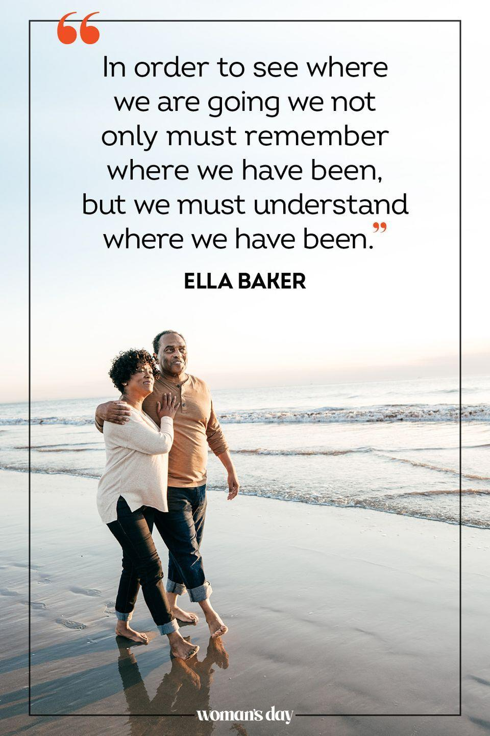 """<p>""""In order to see where we are going we not only must remember where we have been, but we must understand where we have been."""" — Ella Baker</p>"""