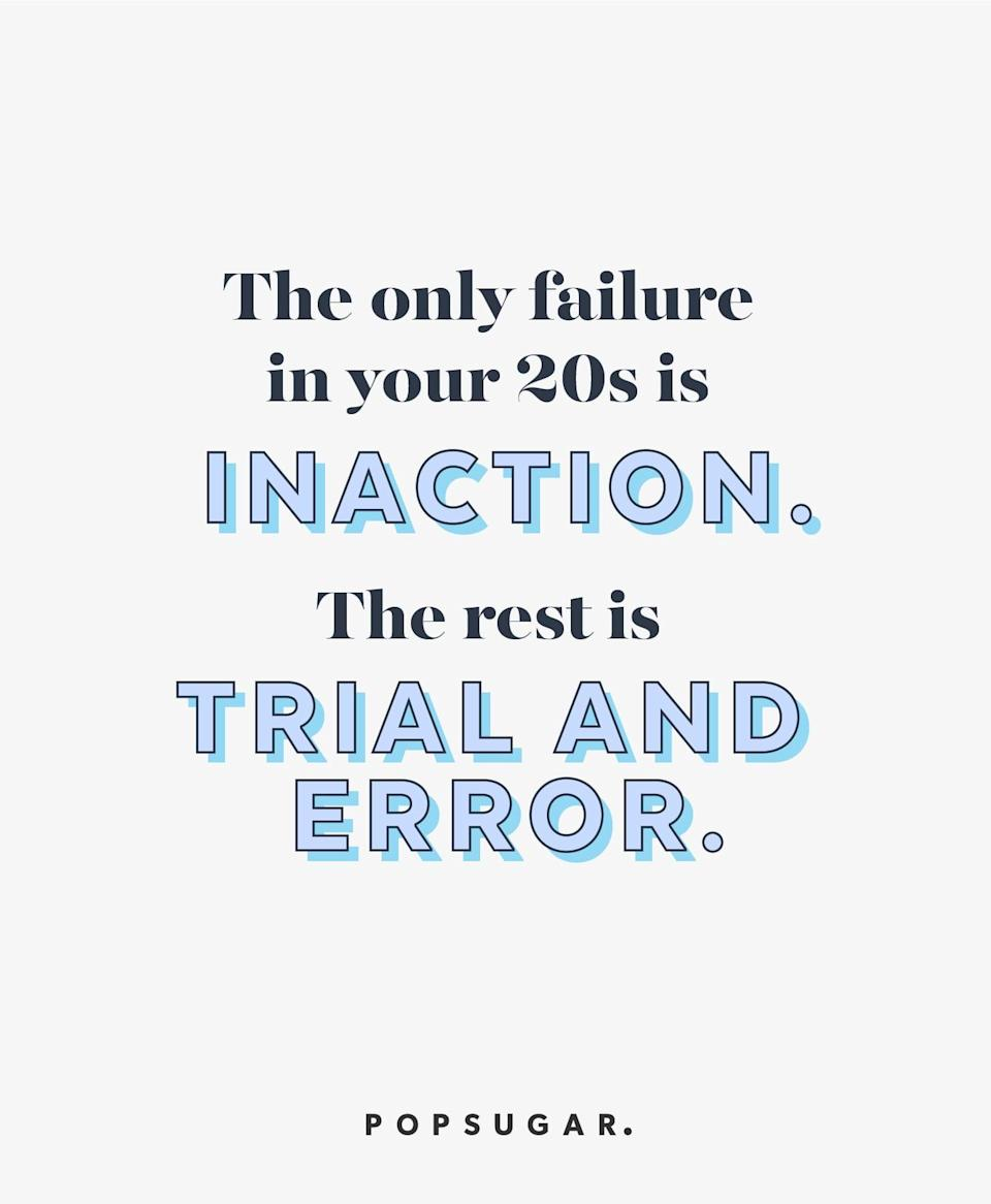 """<p><b>Quote:</b></p> <p>""""The only failure in your 20s is inaction. The rest is trial and error.""""</p> <p><strong>Lesson to learn:</strong></p> <p>Your 20s is a time for experimentation. By not trying, you are failing. Enjoy taking risks while you're young!</p>"""