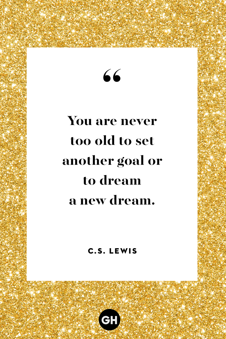 <p>You are never too old to set another goal or to dream a new dream.</p>