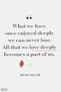 <p>What we have once enjoyed deeply we can never lose. All that we love deeply becomes part of us.</p>