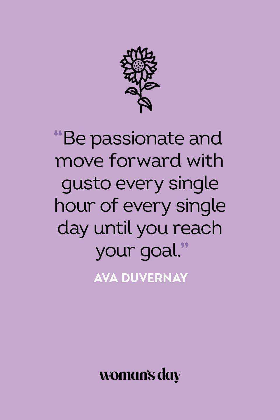 <p>Be passionate and move forward with gusto every single hour of every single day until you reach your goal.</p>