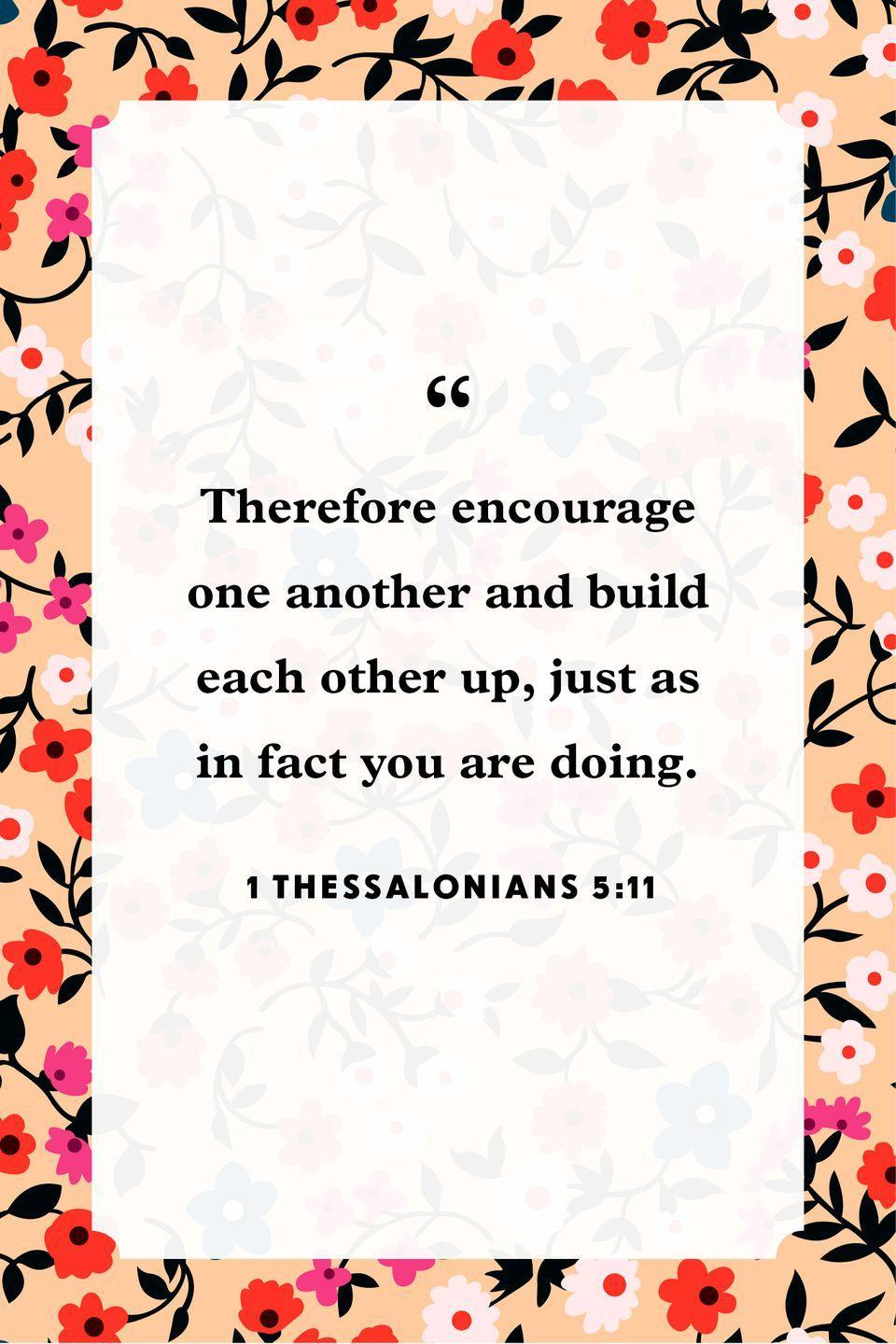 "<p>""Therefore encourage one another and build each other up, just as in fact you are doing.""</p>"